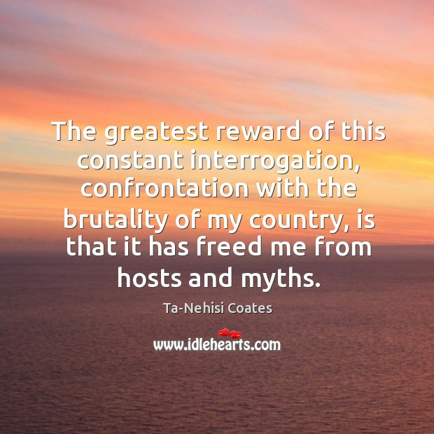 The greatest reward of this constant interrogation, confrontation with the brutality of Ta-Nehisi Coates Picture Quote