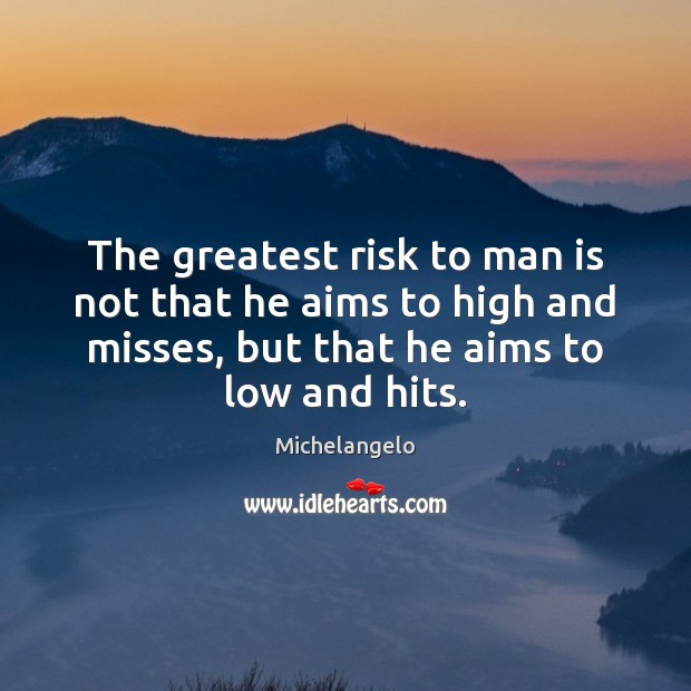 The greatest risk to man is not that he aims to high Michelangelo Picture Quote