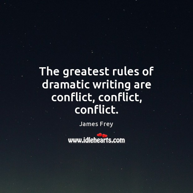 The greatest rules of dramatic writing are conflict, conflict, conflict. James Frey Picture Quote