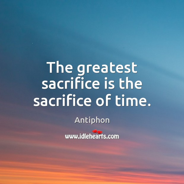 The greatest sacrifice is the sacrifice of time. Sacrifice Quotes Image