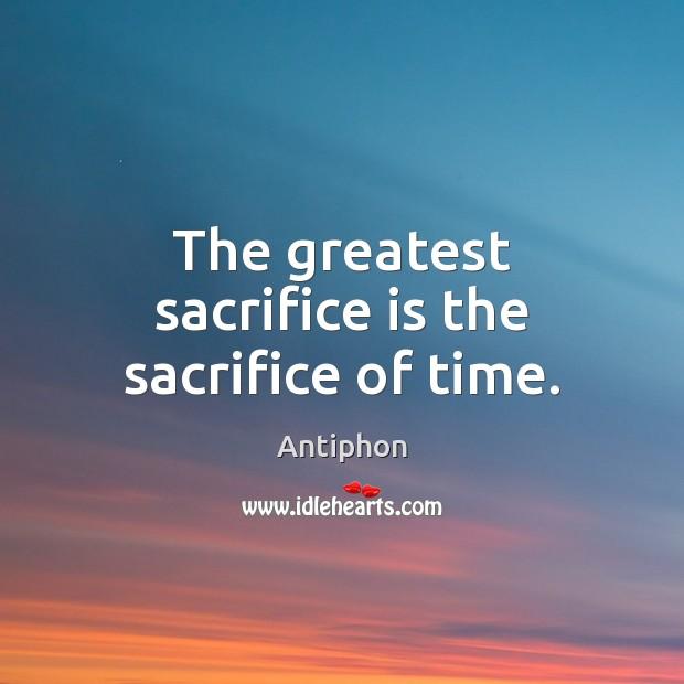 The greatest sacrifice is the sacrifice of time. Sacrifice Quotes Image
