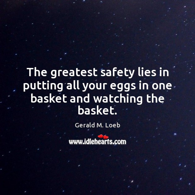 The greatest safety lies in putting all your eggs in one basket and watching the basket. Image