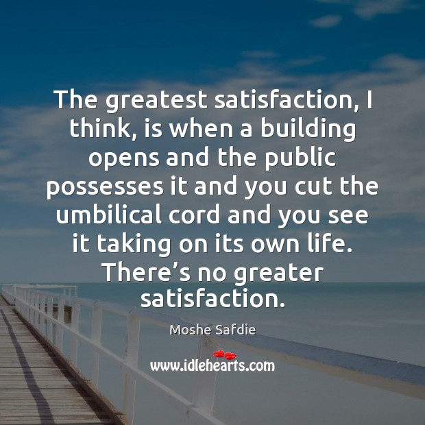 The greatest satisfaction, I think, is when a building opens and the Moshe Safdie Picture Quote