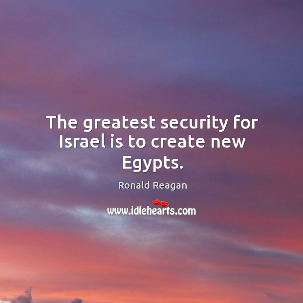 The greatest security for israel is to create new egypts. Image