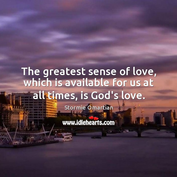 The greatest sense of love, which is available for us at all times, is God's love. Stormie Omartian Picture Quote