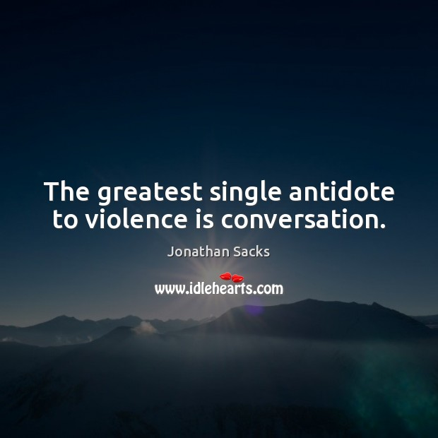 The greatest single antidote to violence is conversation. Jonathan Sacks Picture Quote