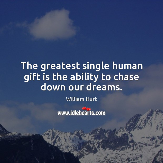 The greatest single human gift is the ability to chase down our dreams. William Hurt Picture Quote
