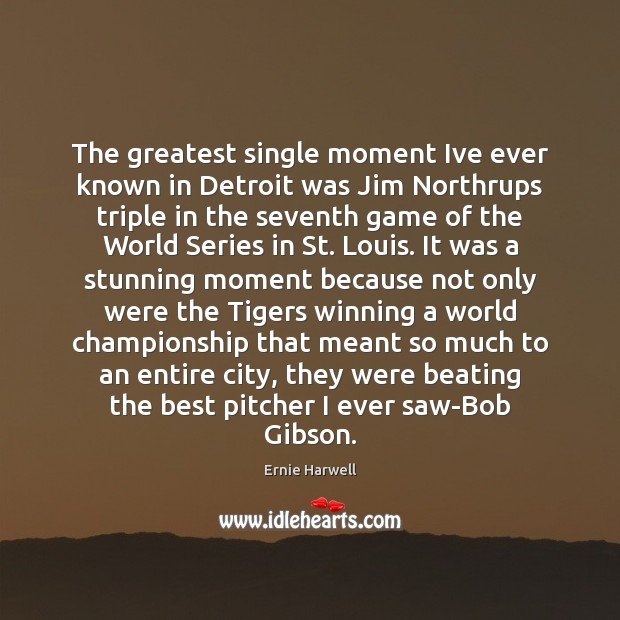 The greatest single moment Ive ever known in Detroit was Jim Northrups Ernie Harwell Picture Quote