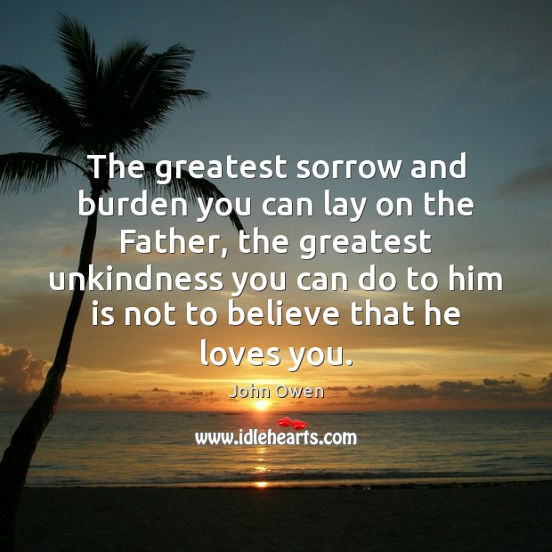 The greatest sorrow and burden you can lay on the Father, the John Owen Picture Quote