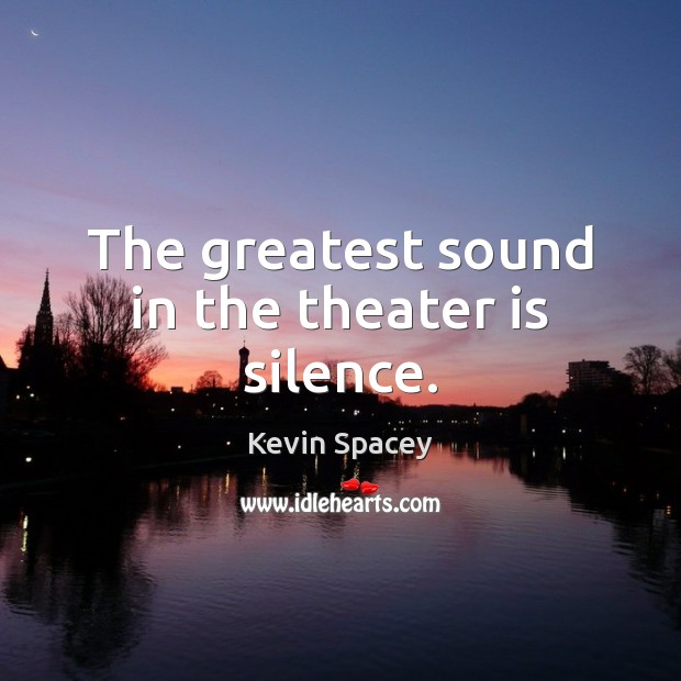 The greatest sound in the theater is silence. Kevin Spacey Picture Quote