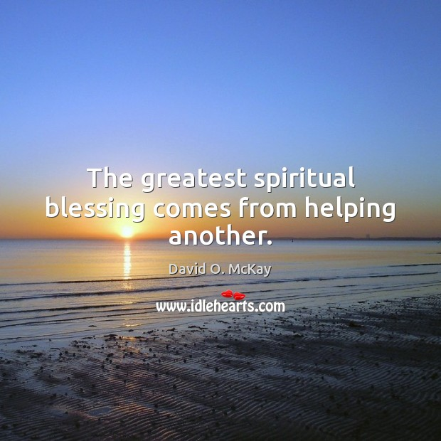 The greatest spiritual blessing comes from helping another. David O. McKay Picture Quote