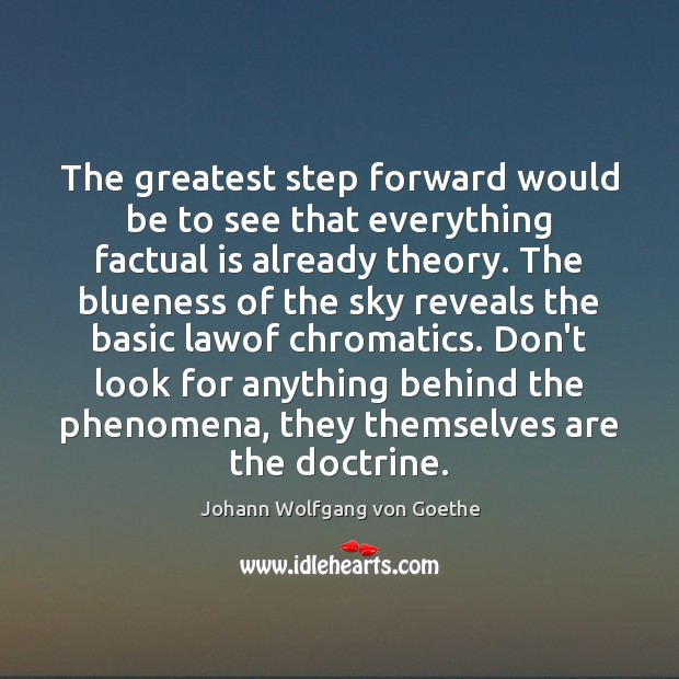 The greatest step forward would be to see that everything factual is Johann Wolfgang von Goethe Picture Quote