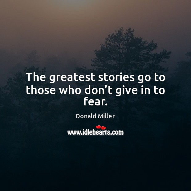 The greatest stories go to those who don't give in to fear. Donald Miller Picture Quote