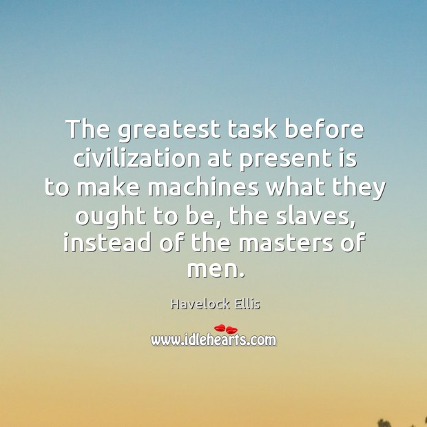 The greatest task before civilization at present is to make machines what they ought to be Havelock Ellis Picture Quote
