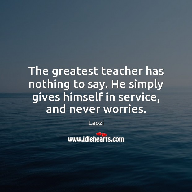 Image, The greatest teacher has nothing to say. He simply gives himself in