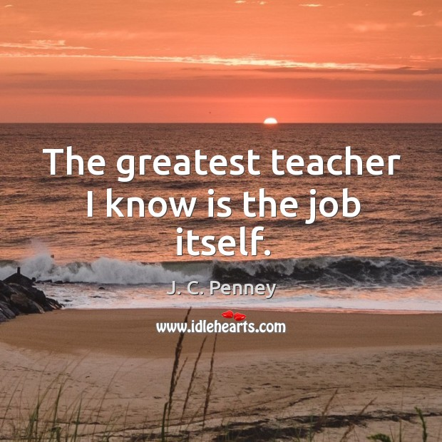 The greatest teacher I know is the job itself. Image