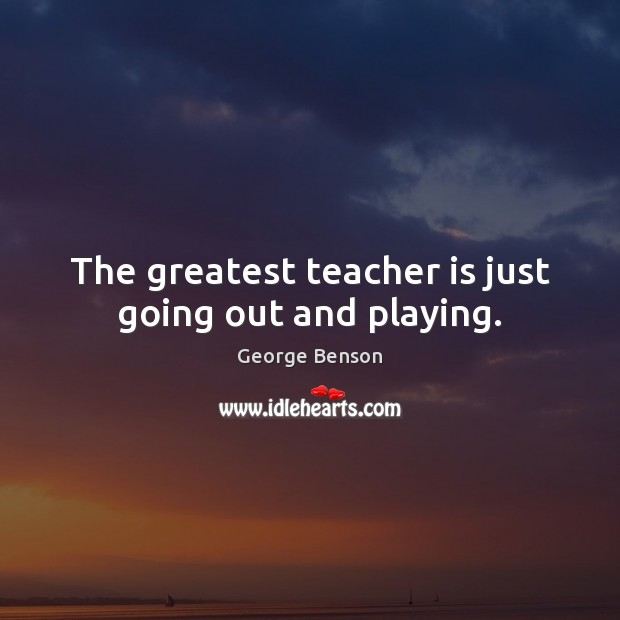 The greatest teacher is just going out and playing. Teacher Quotes Image