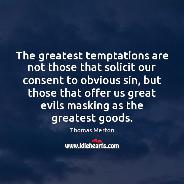 The greatest temptations are not those that solicit our consent to obvious Image