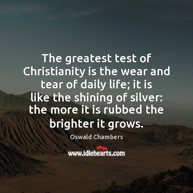 Image, The greatest test of Christianity is the wear and tear of daily