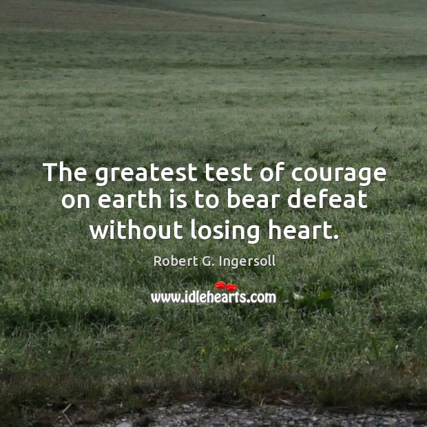 Image, The greatest test of courage on earth is to bear defeat without losing heart.