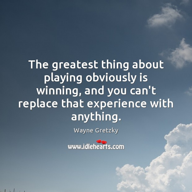 The greatest thing about playing obviously is winning, and you can't replace Wayne Gretzky Picture Quote