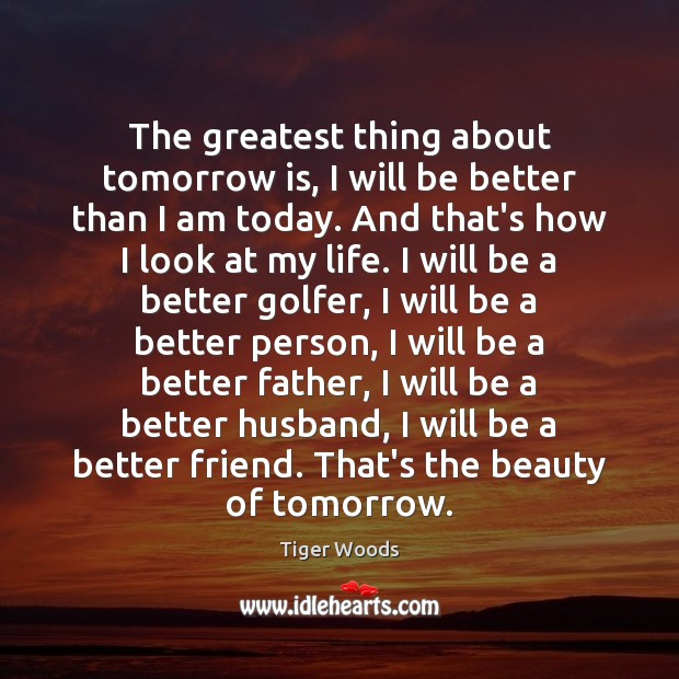 The greatest thing about tomorrow is, I will be better than I Tiger Woods Picture Quote