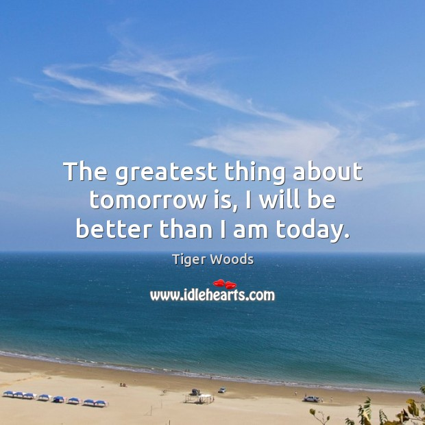 The greatest thing about tomorrow is, I will be better than I am today. Tiger Woods Picture Quote