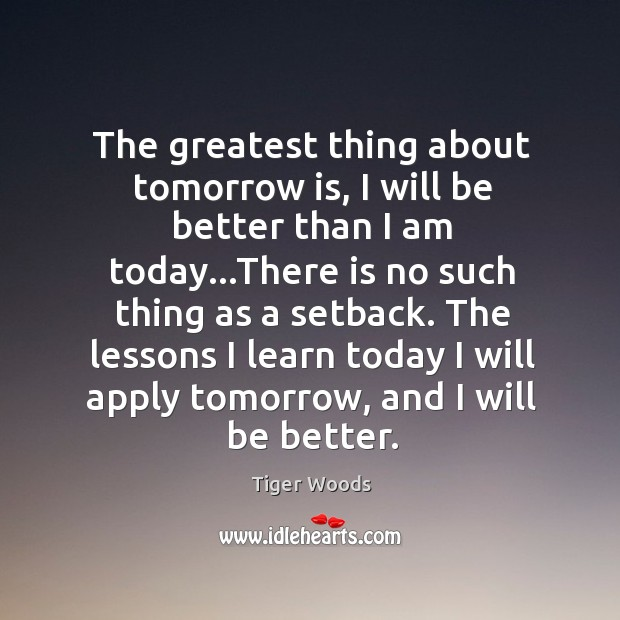 The greatest thing about tomorrow is, I will be better than I Image