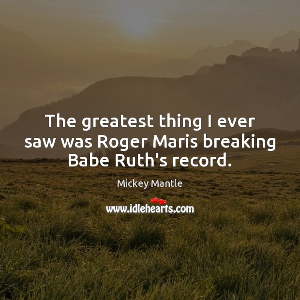 The greatest thing I ever saw was Roger Maris breaking Babe Ruth's record. Mickey Mantle Picture Quote