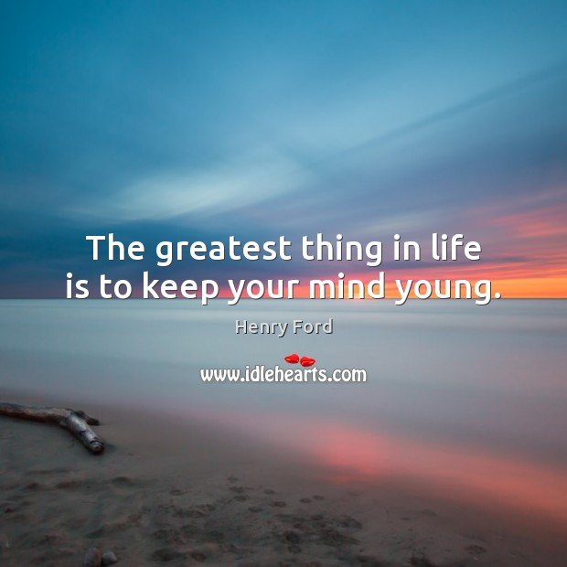 Image, The greatest thing in life is to keep your mind young.