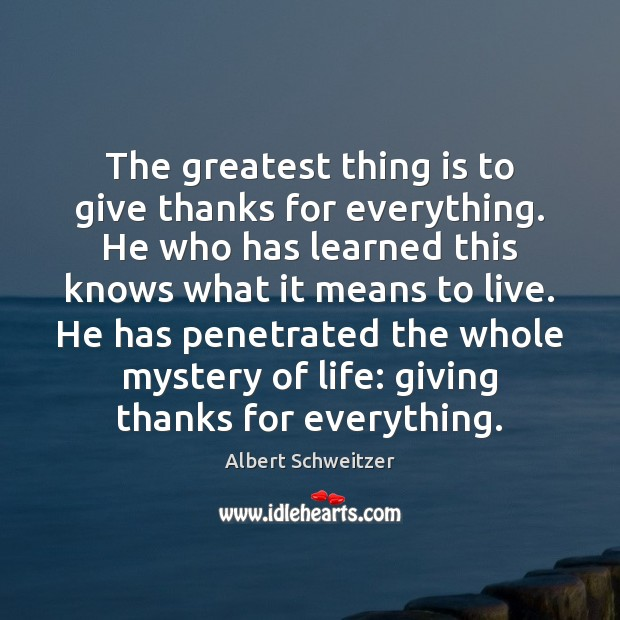 The greatest thing is to give thanks for everything. He who has Albert Schweitzer Picture Quote