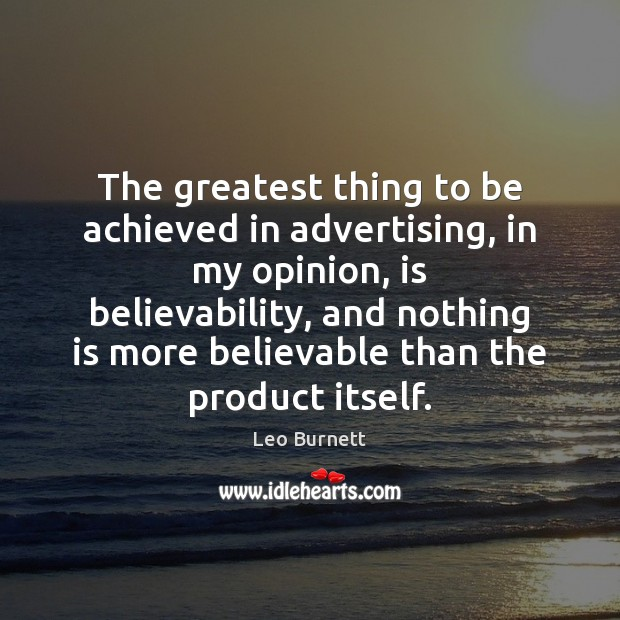 The greatest thing to be achieved in advertising, in my opinion, is Leo Burnett Picture Quote