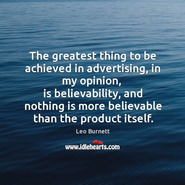 The greatest thing to be achieved in advertising, in my opinion Leo Burnett Picture Quote