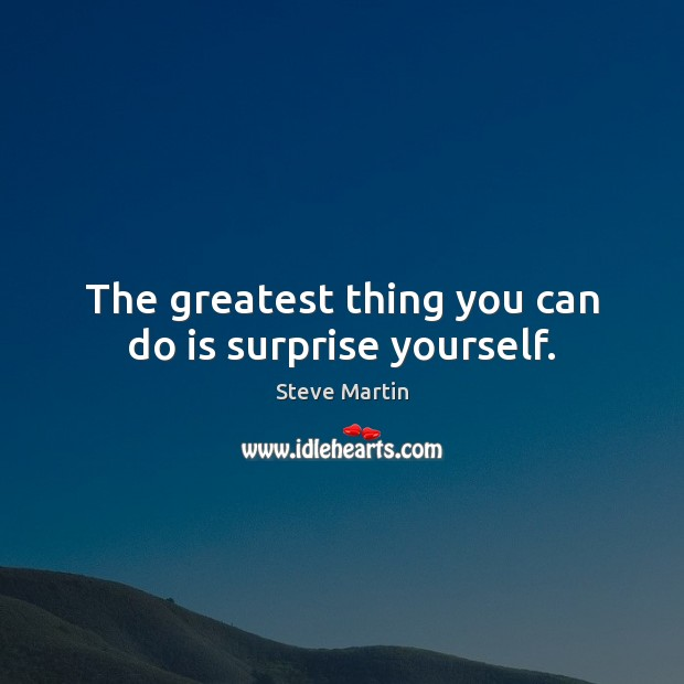 The greatest thing you can do is surprise yourself. Steve Martin Picture Quote