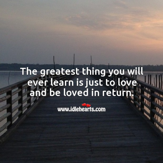 The greatest thing you will ever learn is just to love and be loved in return. Image