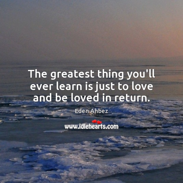 Image, The greatest thing you'll ever learn is just to love and be loved in return.