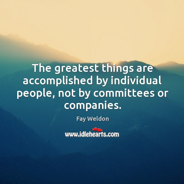 The greatest things are accomplished by individual people, not by committees or companies. Image