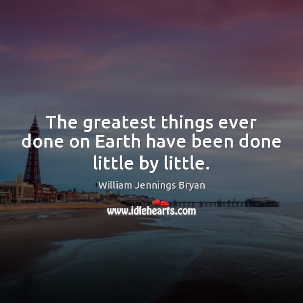 Image, The greatest things ever done on Earth have been done little by little.