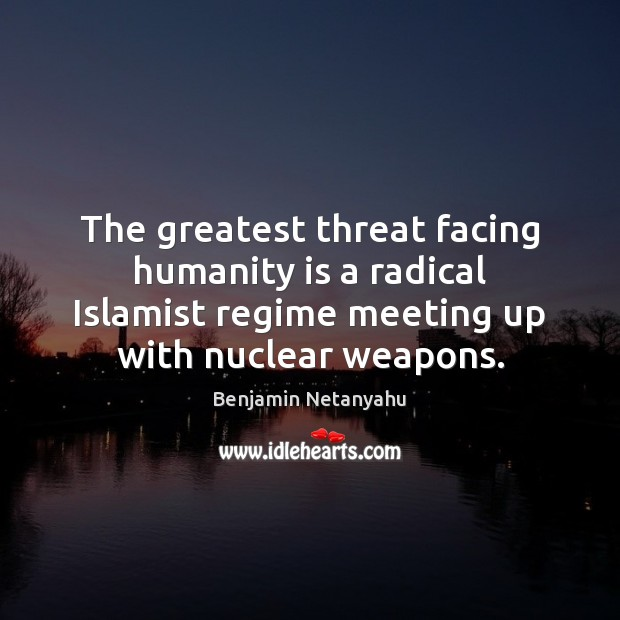 The greatest threat facing humanity is a radical Islamist regime meeting up Benjamin Netanyahu Picture Quote