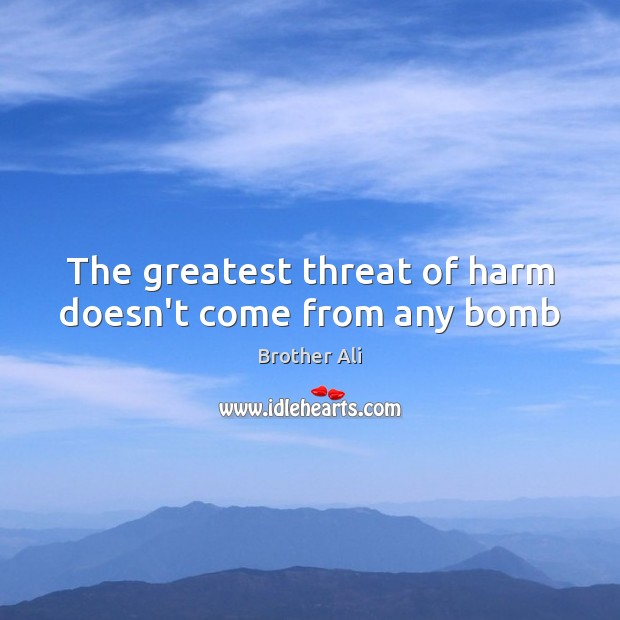 Image, The greatest threat of harm doesn't come from any bomb