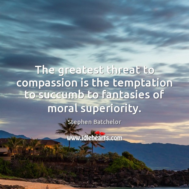 The greatest threat to compassion is the temptation to succumb to fantasies Image