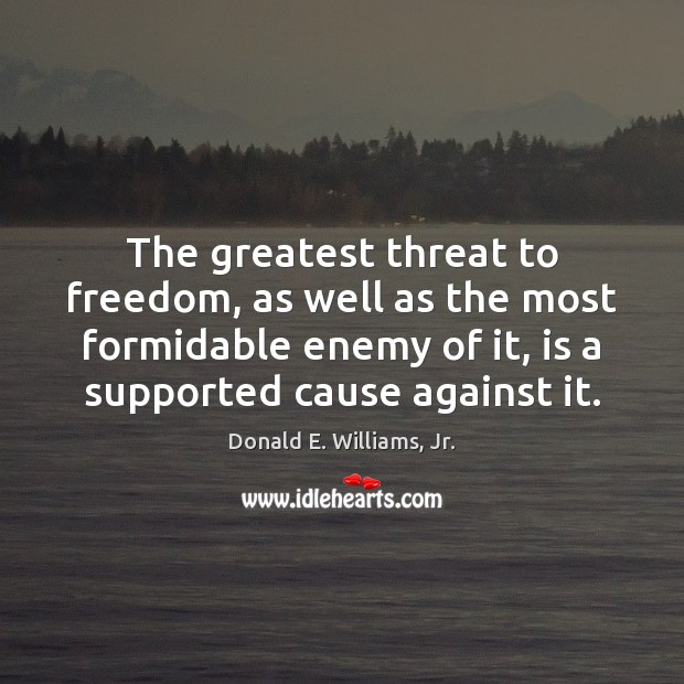 The greatest threat to freedom, as well as the most formidable enemy Image