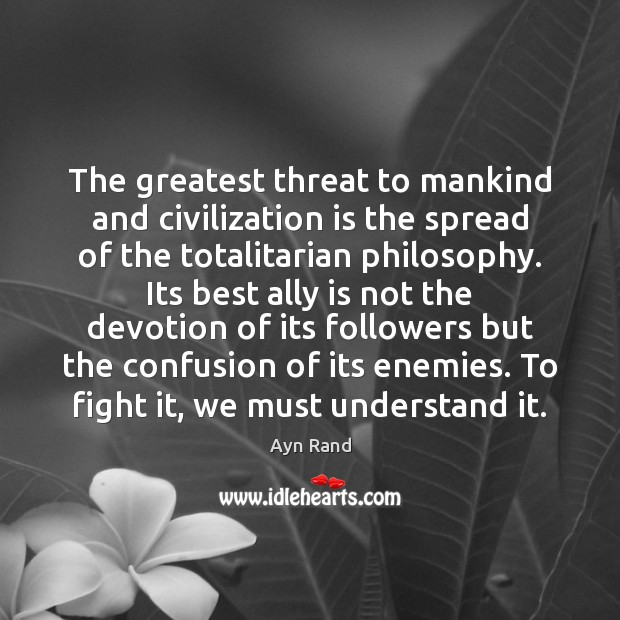 The greatest threat to mankind and civilization is the spread of the Ayn Rand Picture Quote