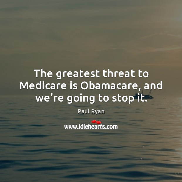 The greatest threat to Medicare is Obamacare, and we're going to stop it. Paul Ryan Picture Quote