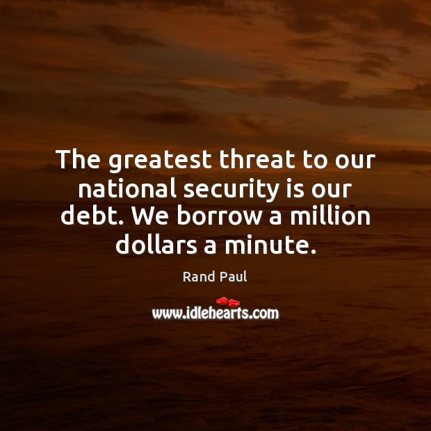 The greatest threat to our national security is our debt. We borrow Rand Paul Picture Quote