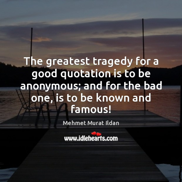 The greatest tragedy for a good quotation is to be anonymous; and Greatest Tragedy Quotes Image