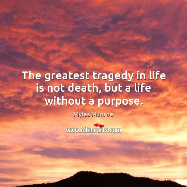 The greatest tragedy in life is not death, but a life without a purpose. Myles Munroe Picture Quote