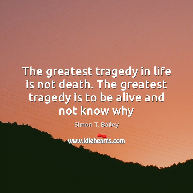 The greatest tragedy in life is not death. The greatest tragedy is Greatest Tragedy Quotes Image