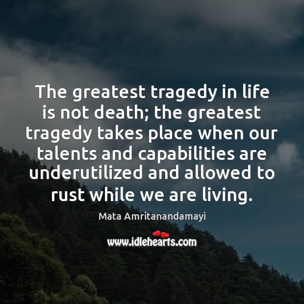 The greatest tragedy in life is not death; the greatest tragedy takes Greatest Tragedy Quotes Image