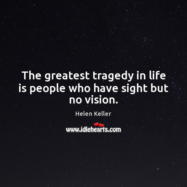 The greatest tragedy in life is people who have sight but no vision. Helen Keller Picture Quote